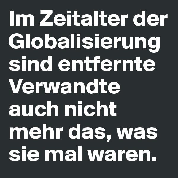 Im Zeitalter der Globalisierung sind entfernte Verwandte auch nicht mehr das, was sie mal waren.
