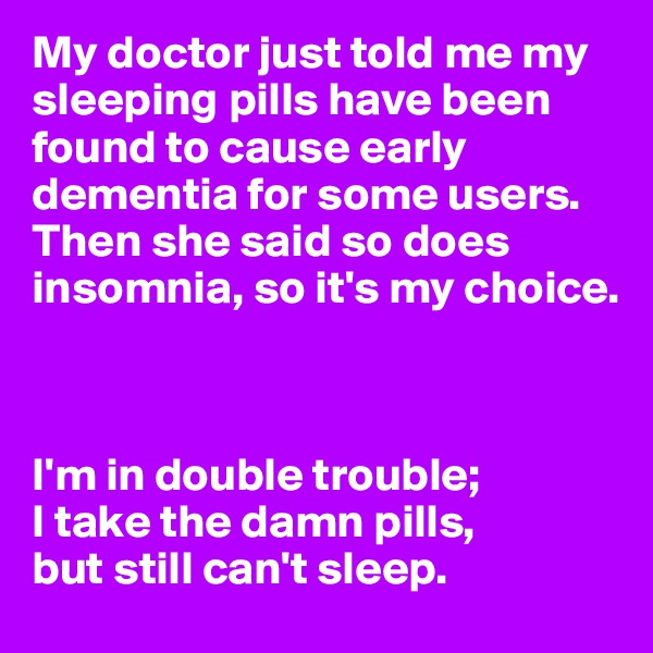 My doctor just told me my sleeping pills have been found to cause early dementia for some users. Then she said so does insomnia, so it's my choice.    I'm in double trouble; I take the damn pills, but still can't sleep.