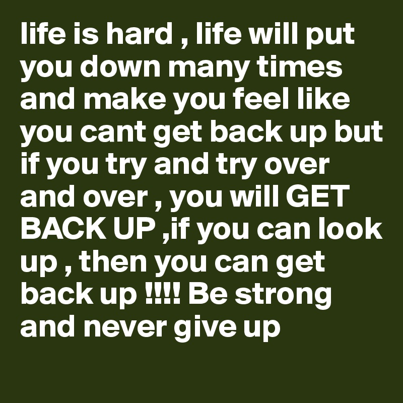 life is hard , life will put you down many times and make you feel like you cant get back up but if you try and try over and over , you will GET BACK UP ,if you can look up , then you can get back up !!!! Be strong and never give up