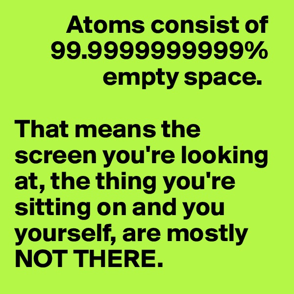 Atoms consist of         99.9999999999%                   empty space.   That means the screen you're looking at, the thing you're sitting on and you yourself, are mostly NOT THERE.