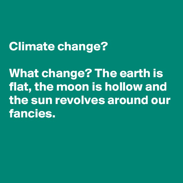 Climate change?   What change? The earth is flat, the moon is hollow and the sun revolves around our fancies.