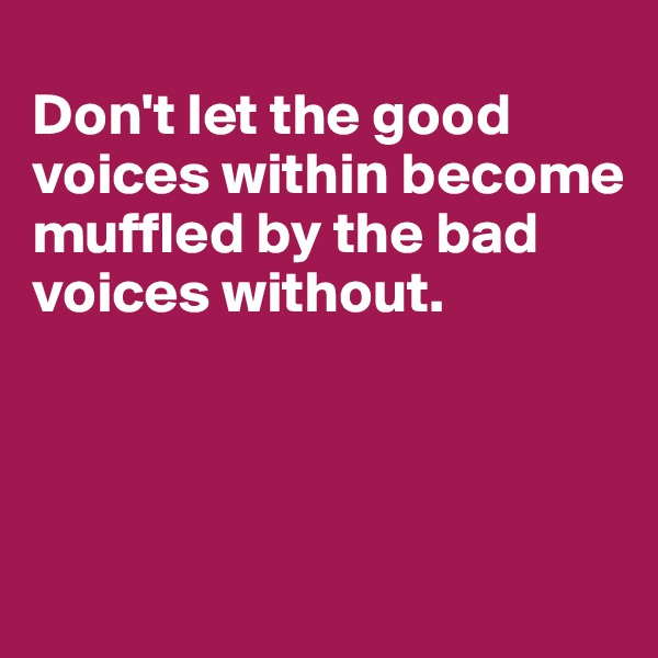 Don't let the good voices within become muffled by the bad voices without.