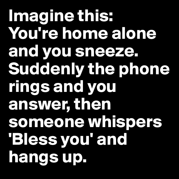 Imagine this:  You're home alone and you sneeze. Suddenly the phone rings and you answer, then someone whispers 'Bless you' and hangs up.