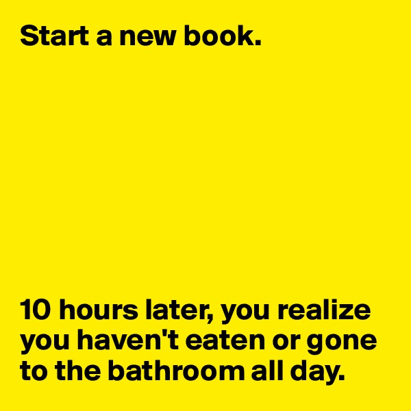 Start a new book.         10 hours later, you realize you haven't eaten or gone to the bathroom all day.