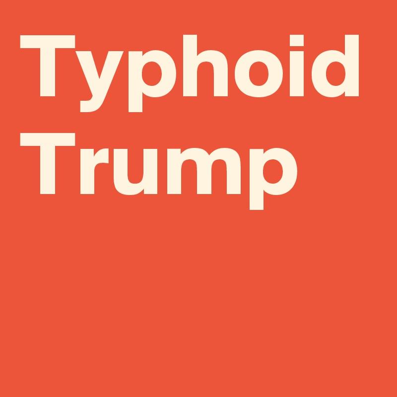 Typhoid Trump