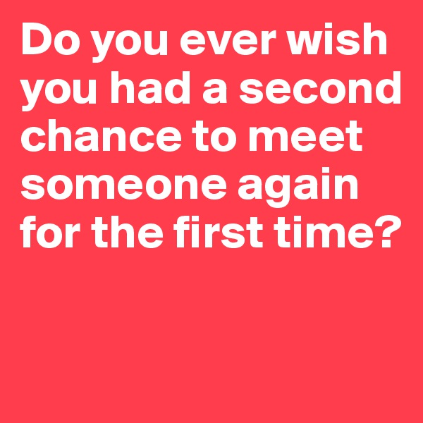 Do you ever wish you had a second chance to meet someone again for the first time?