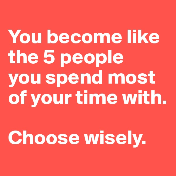 You become like the 5 people you spend most of your time with.   Choose wisely.