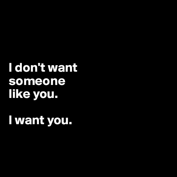 I don't want  someone  like you.   I want you.