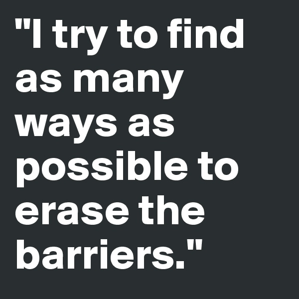"""I try to find as many ways as possible to erase the barriers."""