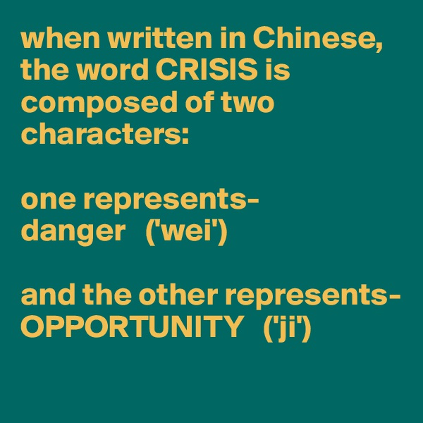 when written in Chinese,  the word CRISIS is composed of two characters:   one represents- danger   ('wei')  and the other represents- OPPORTUNITY   ('ji')