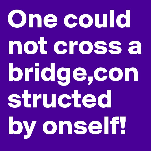 One could not cross a bridge,constructed by onself!