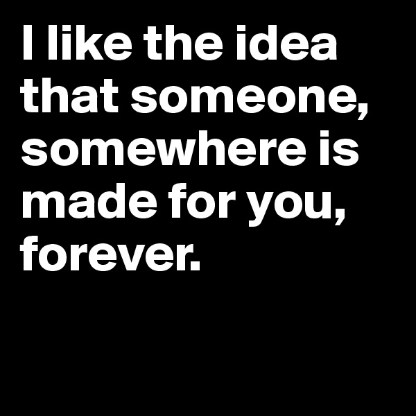 I like the idea that someone, somewhere is made for you, forever.