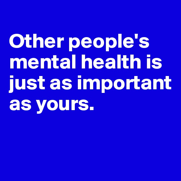 Other people's mental health is just as important as yours.