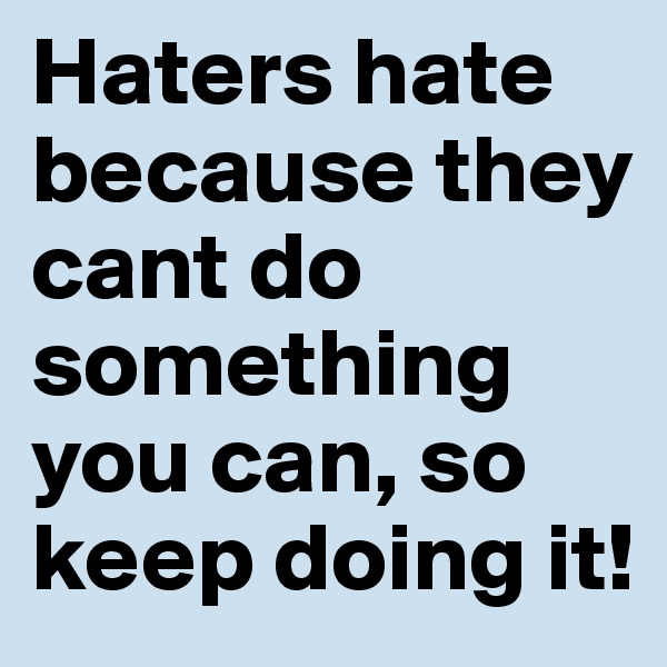 Haters hate because they cant do something you can, so keep doing it!