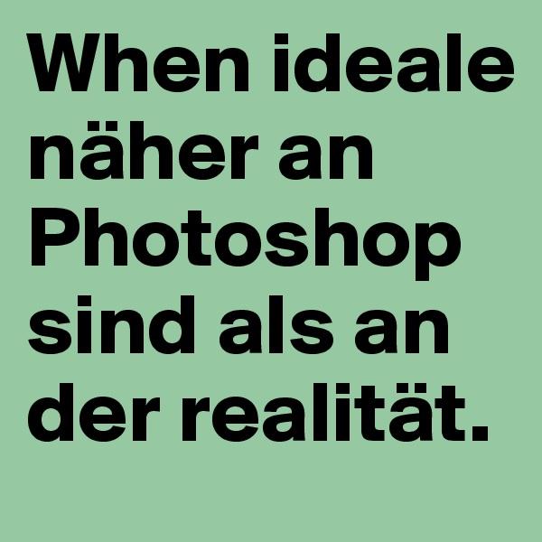 When ideale näher an Photoshop sind als an der realität.