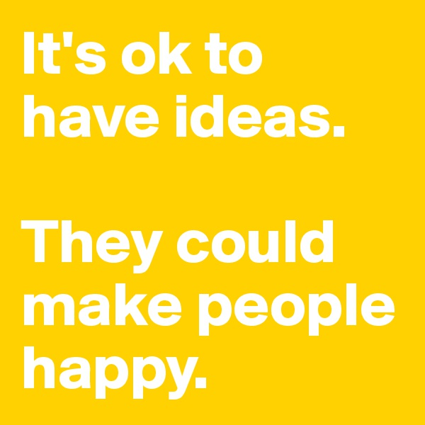 It's ok to have ideas.   They could make people happy.