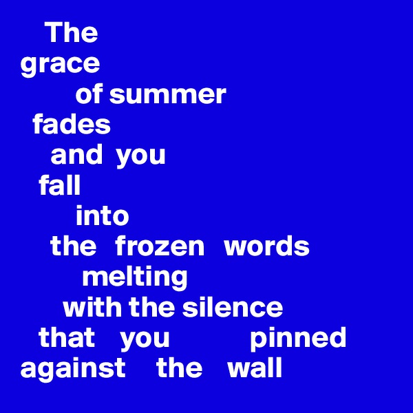The  grace           of summer    fades      and  you     fall           into       the   frozen   words                melting         with the silence    that    you             pinned against     the    wall