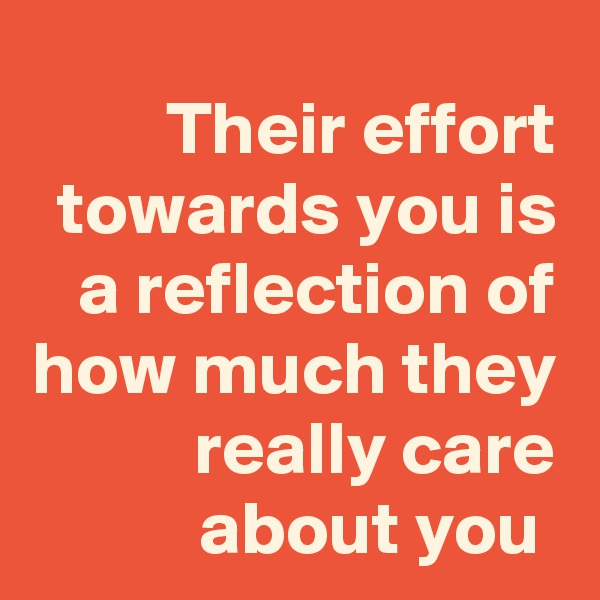 Their effort towards you is a reflection of how much they really care about you