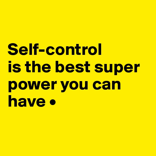 Self-control is the best super power you can have •
