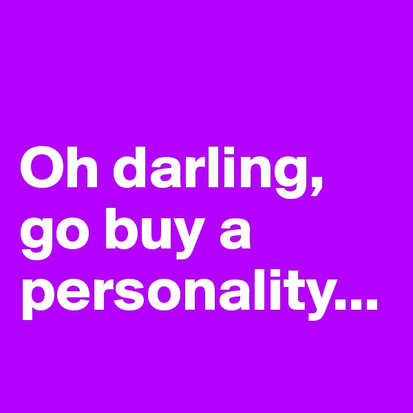 Oh darling, go buy a personality...
