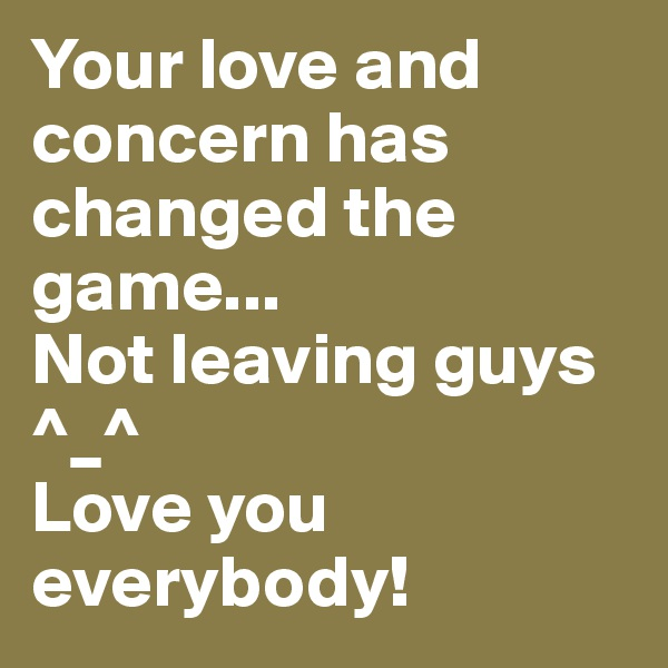 Your love and concern has changed the game... Not leaving guys ^_^  Love you everybody!