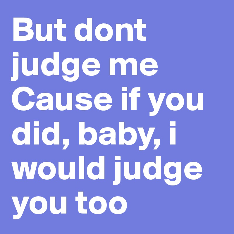 But dont judge me Cause if you did, baby, i would judge you too