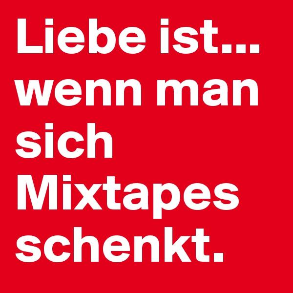 Liebe ist... wenn man sich Mixtapes schenkt.