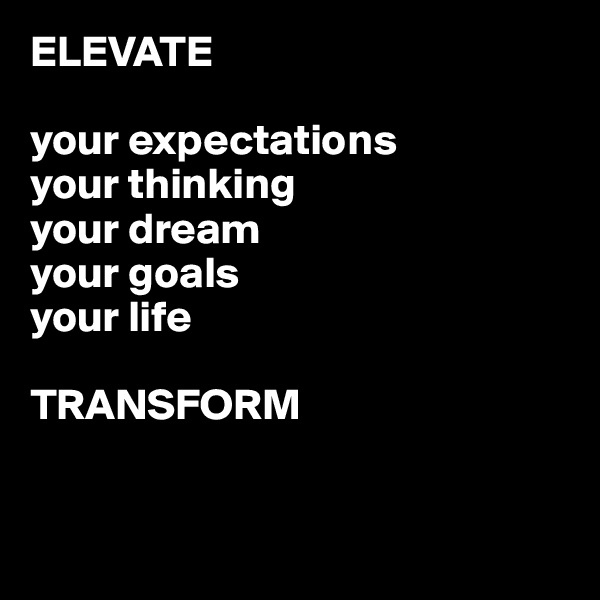 ELEVATE  your expectations your thinking your dream your goals your life  TRANSFORM