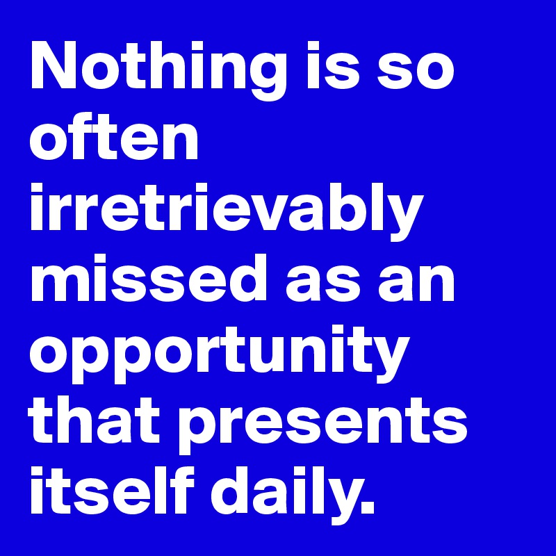 Nothing is so often irretrievably missed as an opportunity that presents itself daily.