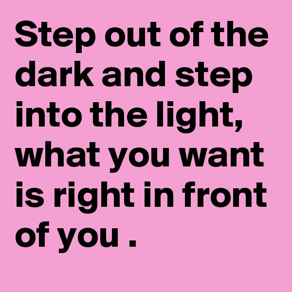 Step out of the dark and step into the light, what you want is right in front of you .