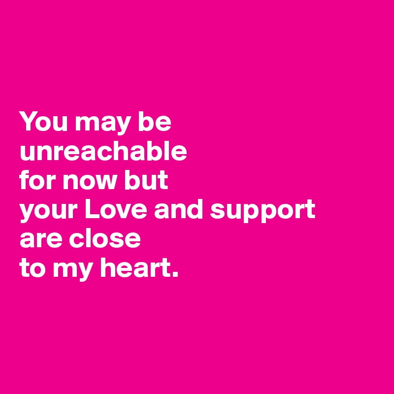 You may be  unreachable  for now but  your Love and support  are close  to my heart.