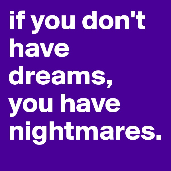 if you don't have dreams, you have nightmares.