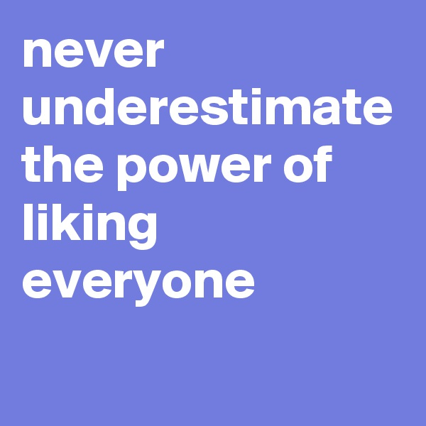 never underestimate the power of liking everyone