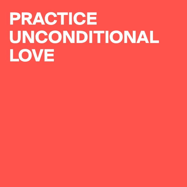 PRACTICE UNCONDITIONAL  LOVE