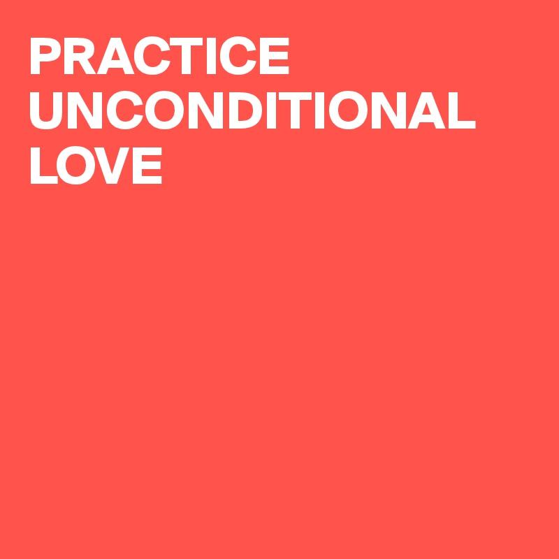 PRACTICE UNCONDITIONAL  LOVE