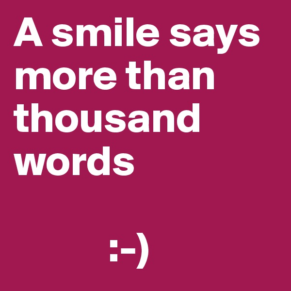 A smile says more than thousand words             :-)