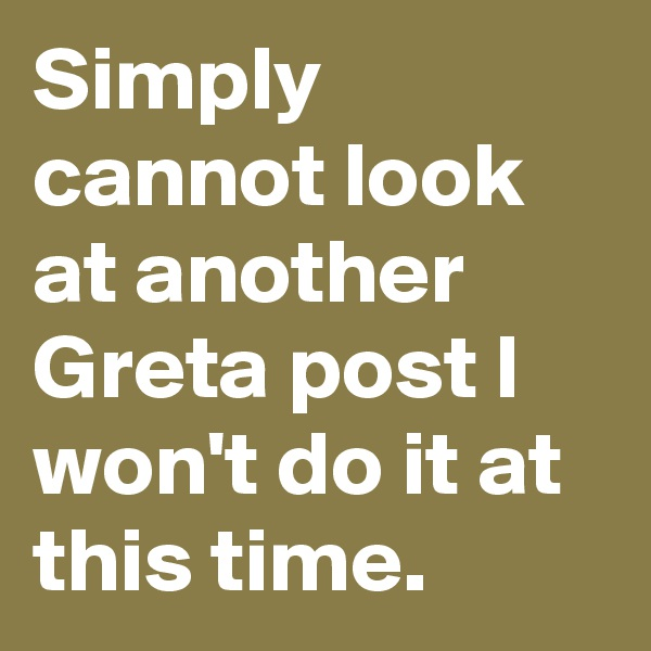 Simply cannot look at another Greta post I won't do it at this time.