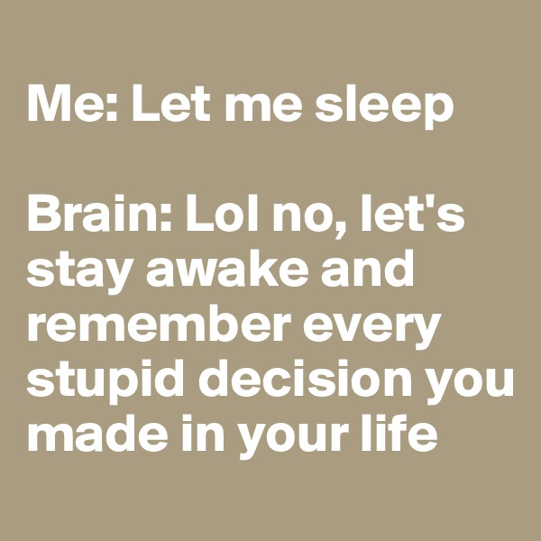 Me: Let me sleep  Brain: Lol no, let's stay awake and remember every stupid decision you made in your life
