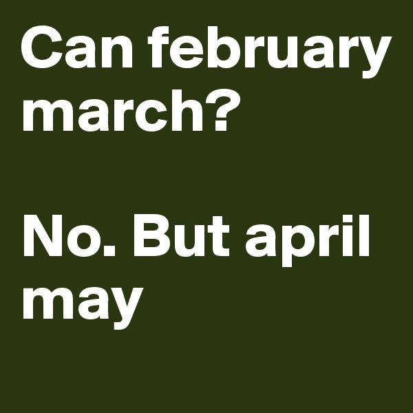 Can february march?  No. But april may