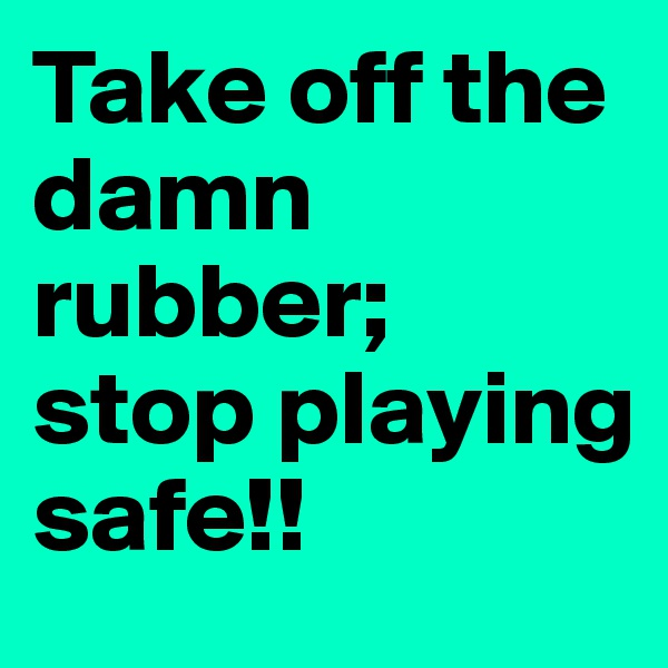 Take off the damn rubber;  stop playing safe!!