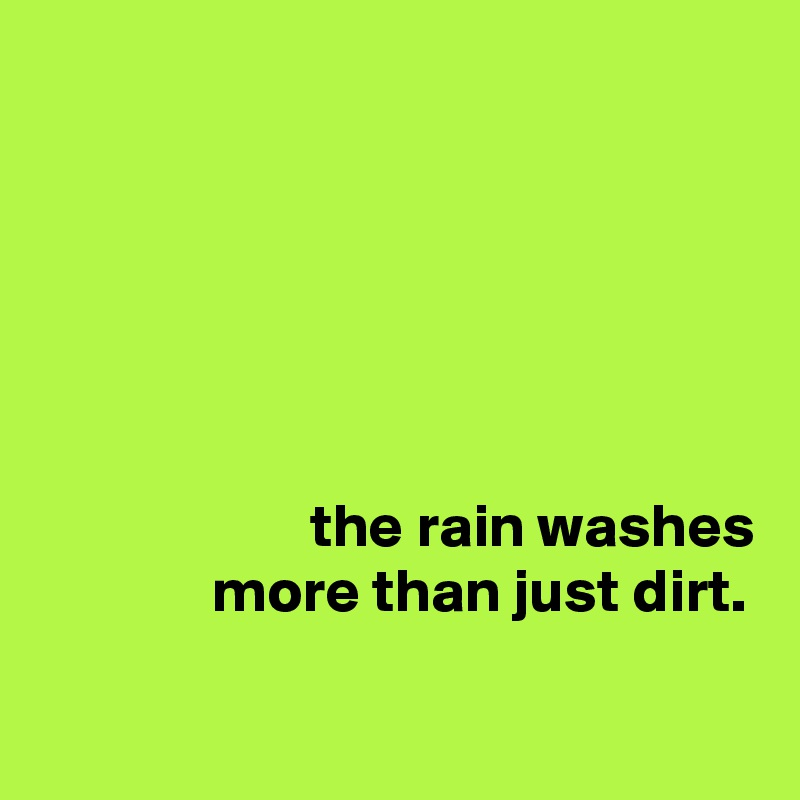 the rain washes               more than just dirt.