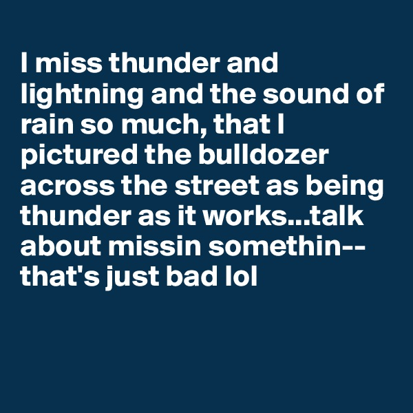 I miss thunder and lightning and the sound of rain so much, that I pictured the bulldozer across the street as being thunder as it works...talk about missin somethin--that's just bad lol