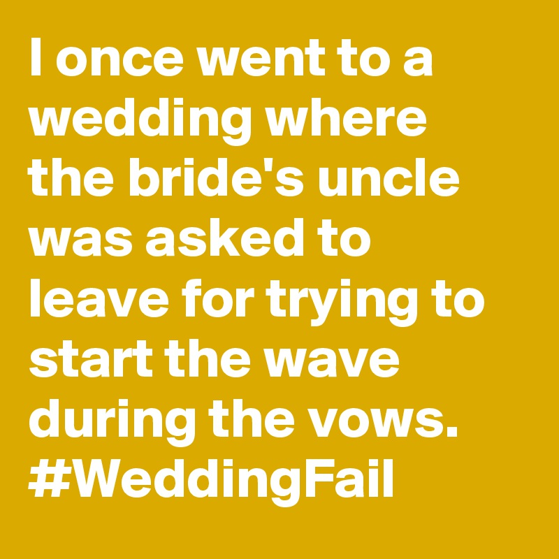 I once went to a wedding where the bride's uncle was asked to leave for trying to start the wave during the vows. #WeddingFail