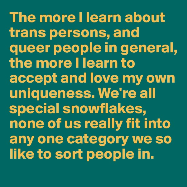 The more I learn about trans persons, and queer people in general, the more I learn to accept and love my own uniqueness. We're all special snowflakes, none of us really fit into any one category we so like to sort people in.
