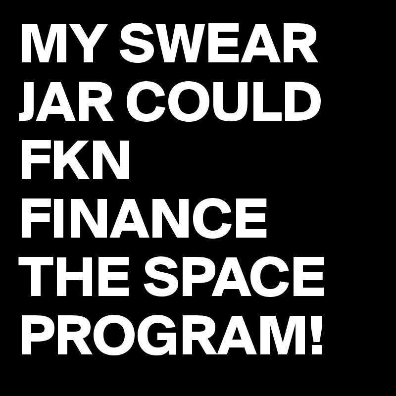 MY SWEAR JAR COULD FKN FINANCE THE SPACE PROGRAM!