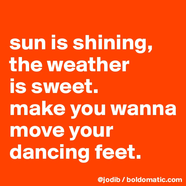 sun is shining, the weather  is sweet. make you wanna move your dancing feet.
