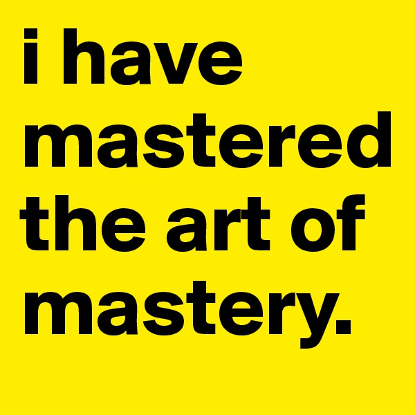 i have mastered the art of mastery.