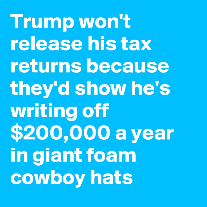 Trump Won't Release His Tax Returns Because They'd Show He
