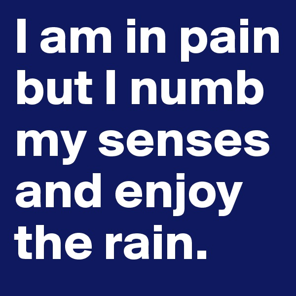 I am in pain but I numb my senses and enjoy the rain.