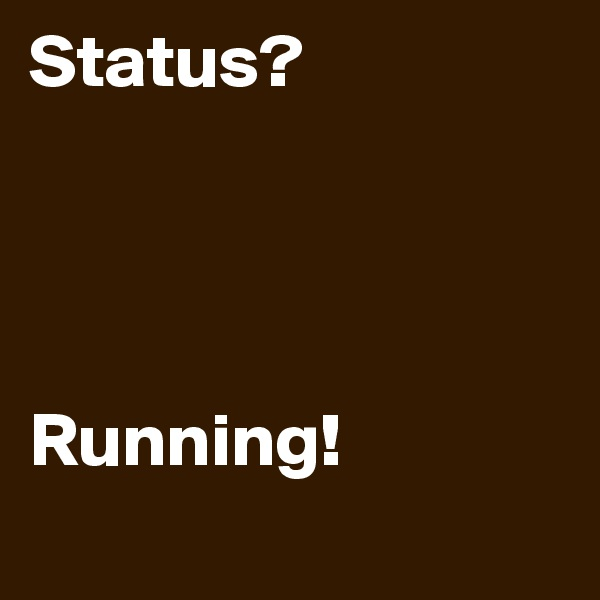 Status?     Running!